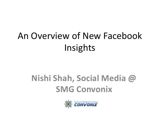 An Overview of New Facebook Insights Nishi Shah, Social Media @ SMG Convonix