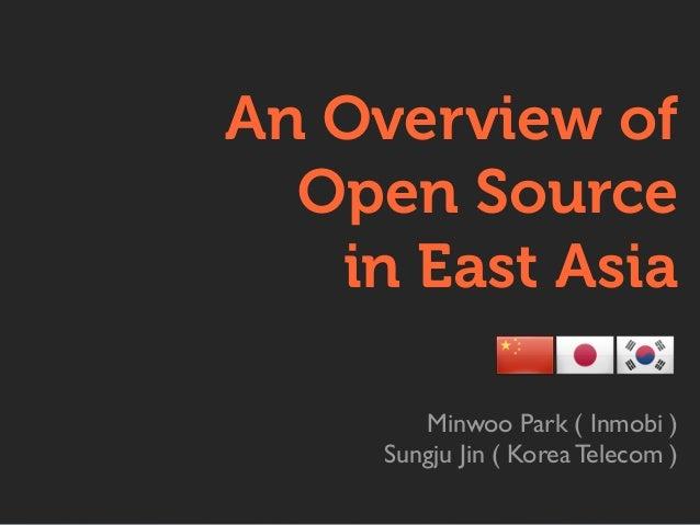 An Overview of Open Source in East Asia Minwoo Park ( Inmobi ) Sungju Jin ( Korea Telecom )