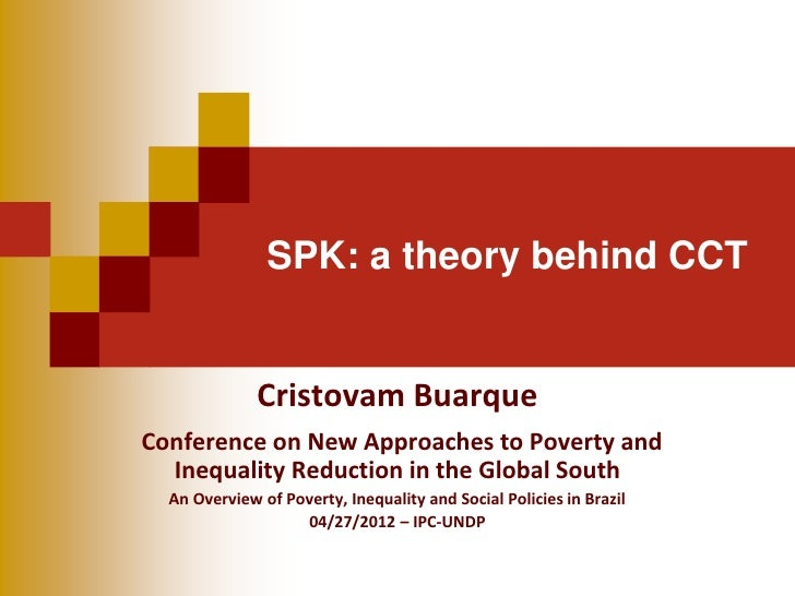 SPK: a theory behind CCT              Cristovam BuarqueConference on New Approaches to Poverty and  Inequality Reduction i...
