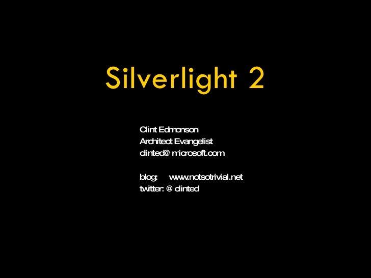 Clint Edmonson Architect Evangelist [email_address] blog:  www.notsotrivial.net twitter: @clinted Silverlight 2