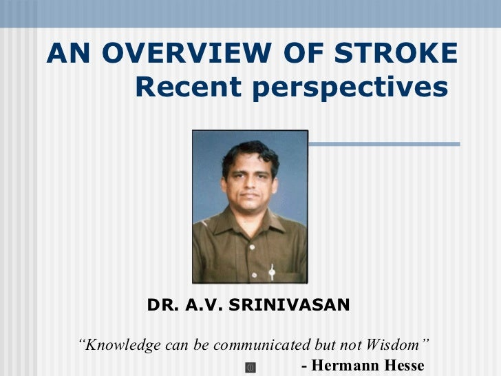 "AN OVERVIEW OF STROKE    Recent perspectives          DR. A.V. SRINIVASAN ""Knowledge can be communicated but not Wisdom""  ..."
