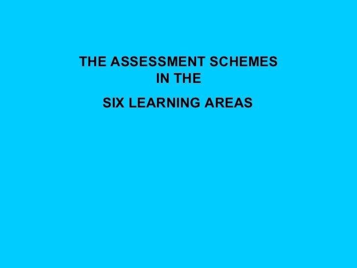 THE ASSESSMENT SCHEMES  IN THE   SIX LEARNING AREAS