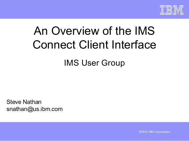 An Overview of the IMS        Connect Client Interface                     IMS User GroupSteve Nathansnathan@us.ibm.com   ...