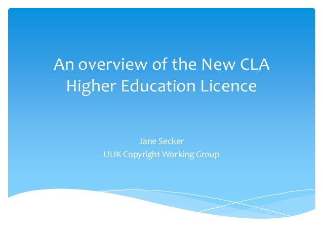 An overview of the New CLA Higher Education Licence Jane Secker UUK Copyright Working Group