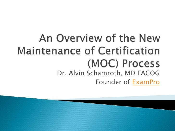 An Overview of the New Maintenance of Certification (MOC) Process<br />Dr. Alvin Schamroth, MD FACOG<br />Founder of ExamP...