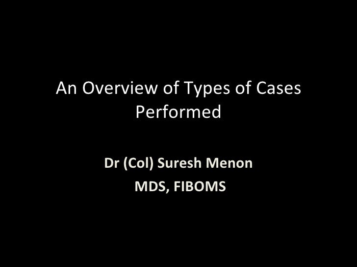 An Overview of Types of Cases Performed Dr (Col) Suresh Menon MDS, FIBOMS