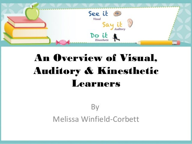 An Overview of Visual, Auditory & Kinesthetic Learners By Melissa Winfield-Corbett