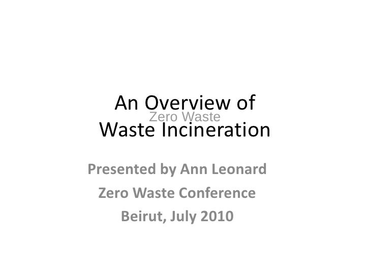 An Overview of      Zero Waste  Waste Incineration Presented by Ann Leonard  Zero Waste Conference     Beirut, July 2010