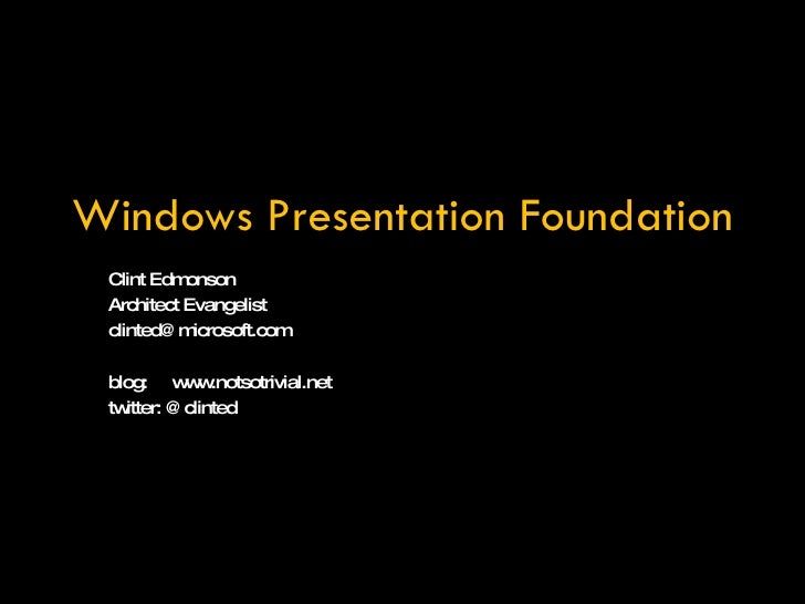 Windows Presentation Foundation Clint Edmonson Architect Evangelist [email_address] blog:  www.notsotrivial.net twitter: @...
