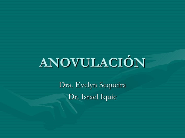 ANOVULACIÓN Dra. Evelyn Sequeira Dr. Israel Iquic