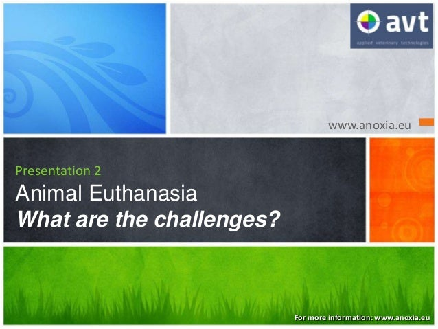 www.anoxia.eu Presentation 2 Animal Euthanasia What are the challenges? For more information: www.anoxia.eu