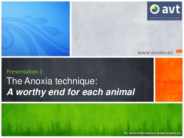 www.anoxia.eu Presentation 1 The Anoxia technique: A worthy end for each animal For more information: www.anoxia.eu