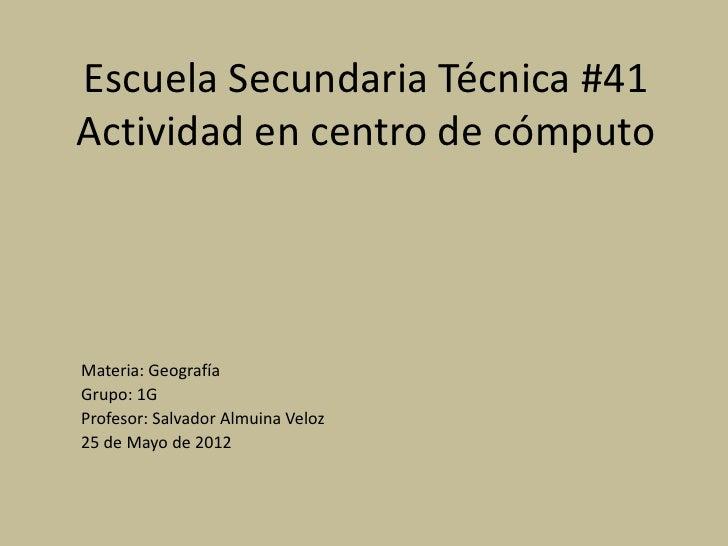 Escuela Secundaria Técnica #41Actividad en centro de cómputoMateria: GeografíaGrupo: 1GProfesor: Salvador Almuina Veloz25 ...