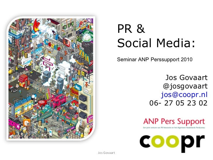 Jos Govaart Jos Govaart @josgovaart [email_address] 06- 27 05 23 02 PR &  Social Media: Seminar ANP Perssupport 2010