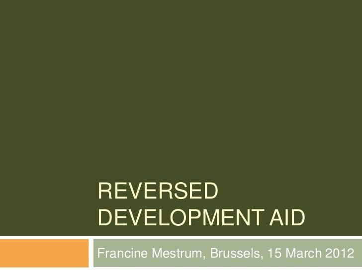 REVERSEDDEVELOPMENT AIDFrancine Mestrum, Brussels, 15 March 2012