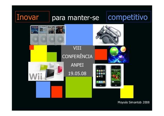 Inovar   para manter-se   competitivo                VIII            CONFERÊNCIA               ANPEI              19.05.08...