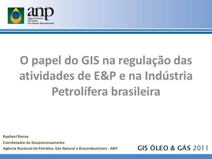 O papel do GIS na regulação das         atividades de E&P e na Indústria               Petrolífera brasileiraRaphael Ranna...