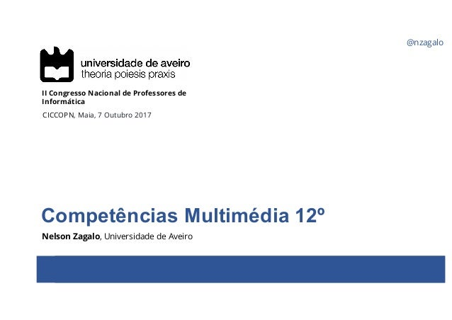 @nzagalo Competências Multimédia 12º Nelson Zagalo, Universidade de Aveiro II Congresso Nacional de Professores de Informá...