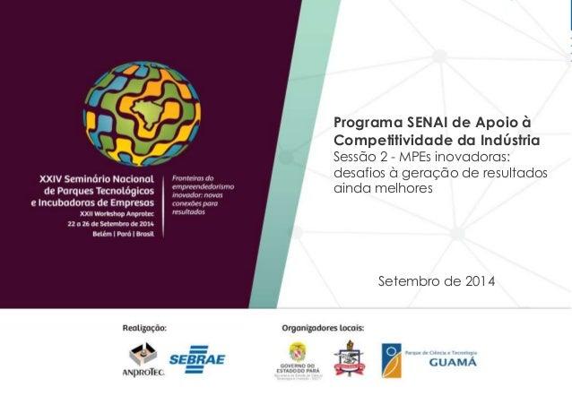 Programa SENAI de Apoio à  Competitividade da Indústria  Sessão 2 - MPEs inovadoras:  desafios à geração de resultados  ai...