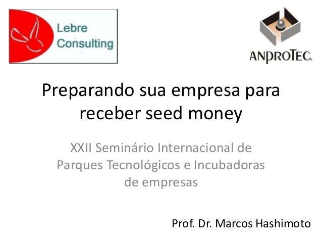 Preparando sua empresa para receber seed money XXII Seminário Internacional de Parques Tecnológicos e Incubadoras de empre...