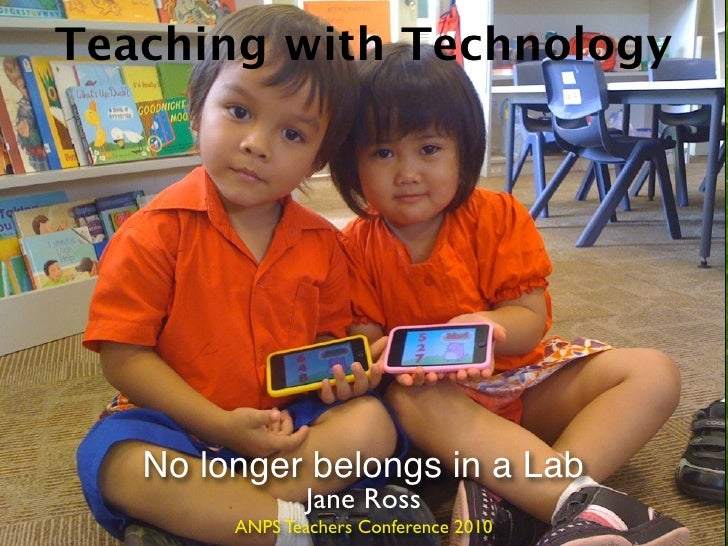 Teaching with Technology        No longer belongs in a Lab                 Jane Ross         ANPS Teachers Conference 2010