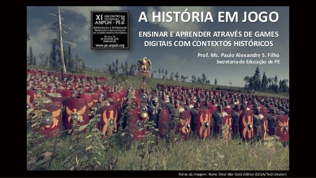 A HISTÓRIA EM JOGO ENSINAR E APRENDER ATRAVÉS DE GAMES DIGITAIS COM CONTEXTOS HISTÓRICOS Prof. Ms. Paulo Alexandre S. Filh...