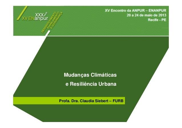 Mudanças Climáticas e Resiliência Urbana Mudanças Climáticas e Resiliência Urbana Profa. Dra. Claudia Siebert – FURB