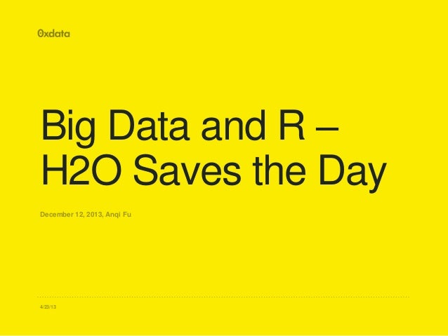 Big Data and R – H2O Saves the Day December 12, 2013, Anqi Fu  4/23/13
