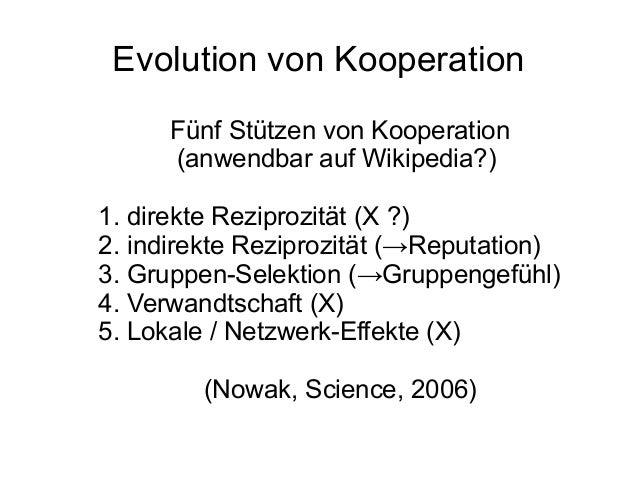 Evolution von Kooperation Fünf Stützen von Kooperation (anwendbar auf Wikipedia?) 1. direkte Reziprozität (X ?) 2. indirek...