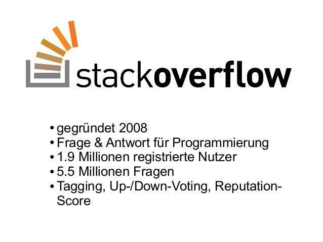 ● gegründet 2008 ● Frage & Antwort für Programmierung ● 1.9 Millionen registrierte Nutzer ● 5.5 Millionen Fragen ● Tagging...