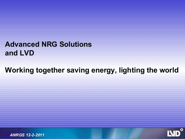 Advanced NRG Solutionsand LVDWorking together saving energy, lighting the world ANRGS 12-2-2011