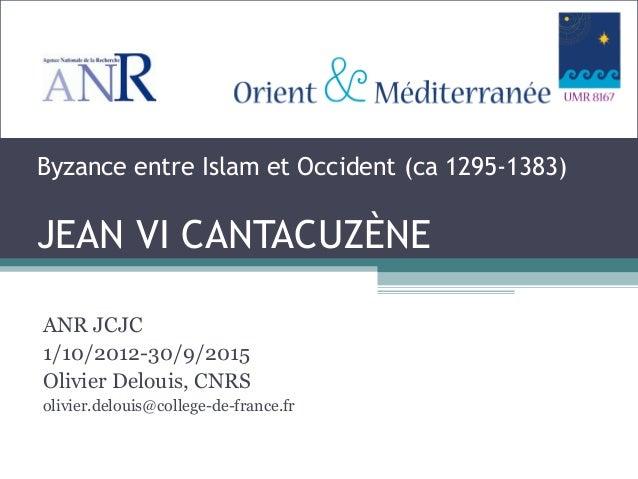 Byzance entre Islam et Occident (ca 1295-1383) JEAN VI CANTACUZÈNE ANR JCJC 1/10/2012-30/9/2015 Olivier Delouis, CNRS oliv...