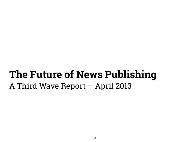 The Future of News Publishing  A Third Wave Report – April 2013  2