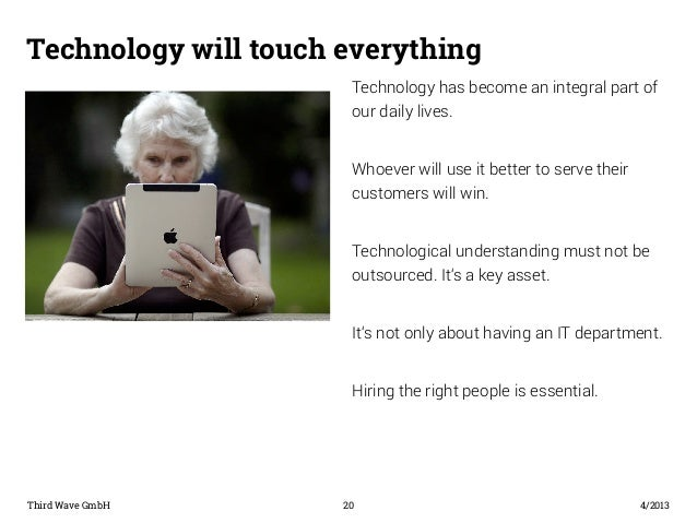 Technology will touch everything  Technology has become an integral part of  our daily lives.  Whoever will use it better ...