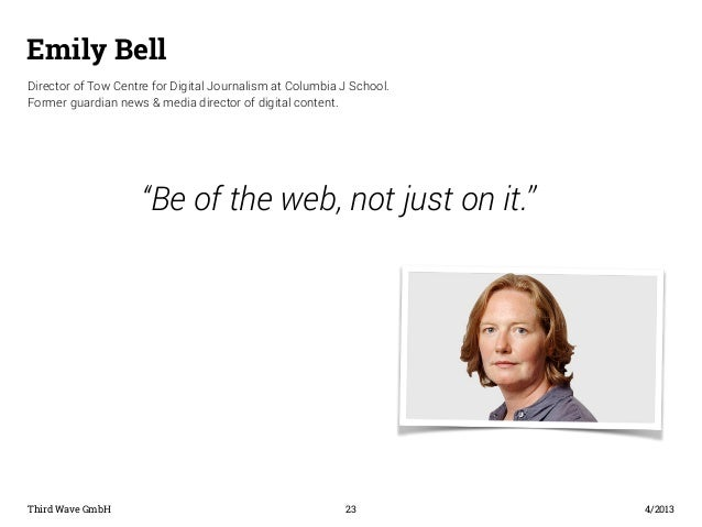 Emily Bell  Director of Tow Centre for Digital Journalism at Columbia J School.  Former guardian news & media director of ...