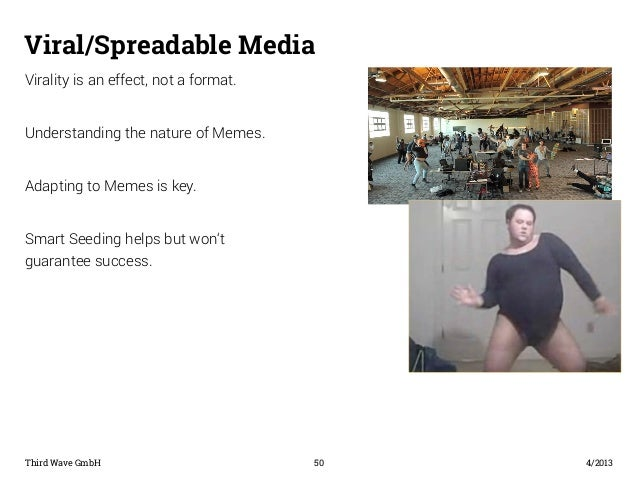Viral/Spreadable Media  Virality is an effect, not a format.  Understanding the nature of Memes.  Adapting to Memes is key...