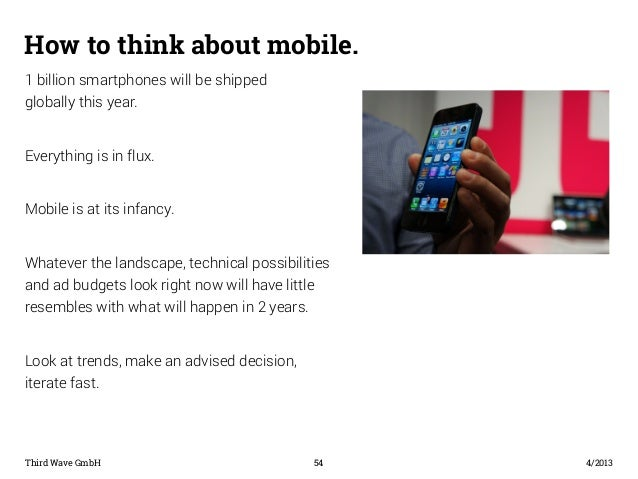How to think about mobile.  1 billion smartphones will be shipped  globally this year.  Everything is in flux.  Mobile is ...