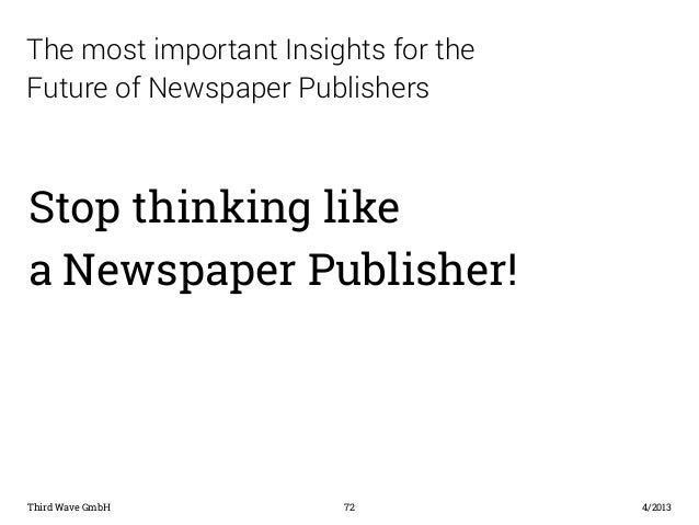 The most important Insights for the  Future of Newspaper Publishers  Stop thinking like  a Newspaper Publisher!  Third Wav...