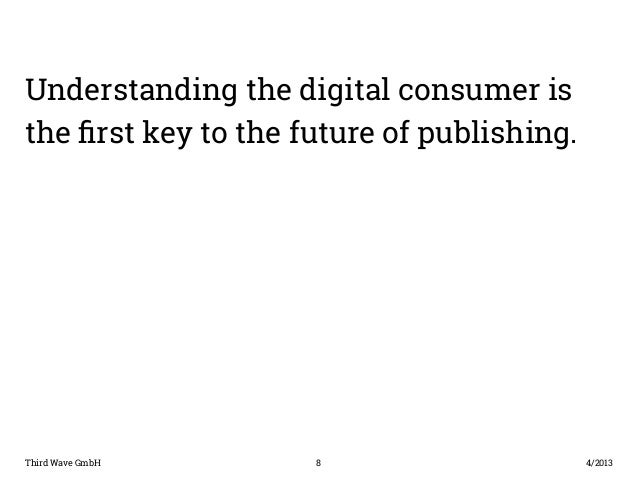 Understanding the digital consumer is  the first key to the future of publishing.  Third Wave GmbH 8  4/2013