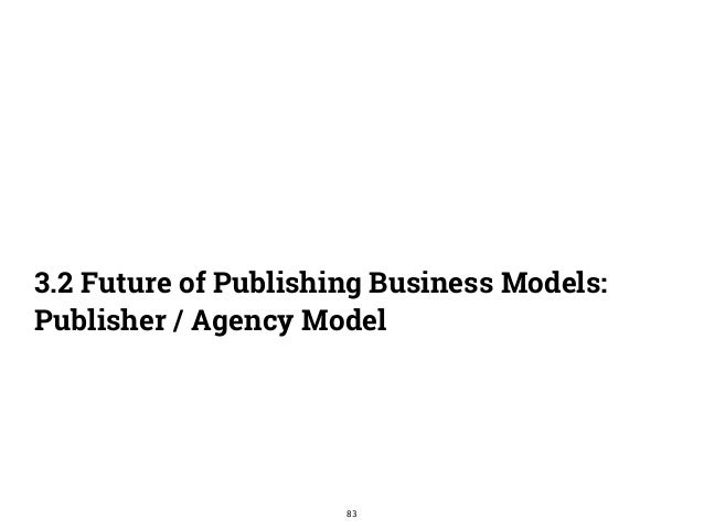 3.2 Future of Publishing Business Models:  Publisher / Agency Model  83