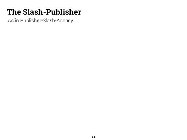 The Slash-Publisher  As in Publisher-Slash-Agency…  84