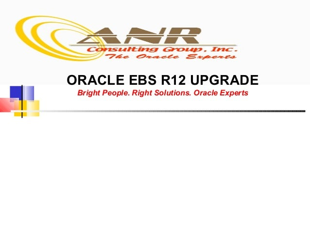 ORACLE EBS R12 UPGRADE Bright People. Right Solutions. Oracle Experts