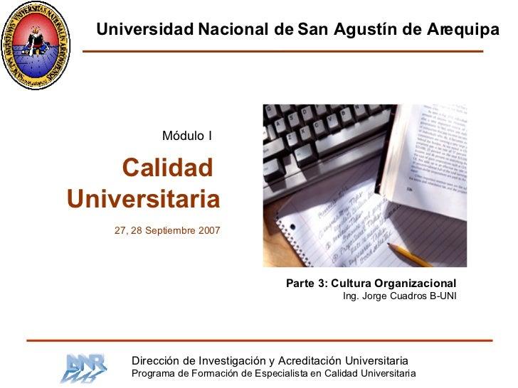 Parte 3: Cultura Organizacional Ing. Jorge Cuadros B-UNI Calidad  Universitaria 27, 28 Septiembre 2007 Módulo I Dirección ...