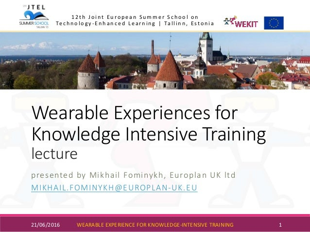 Wearable Experiences for Knowledge Intensive Training lecture presented by Mikhail Fominykh, Europlan UK ltd MIKHAIL.FOMIN...