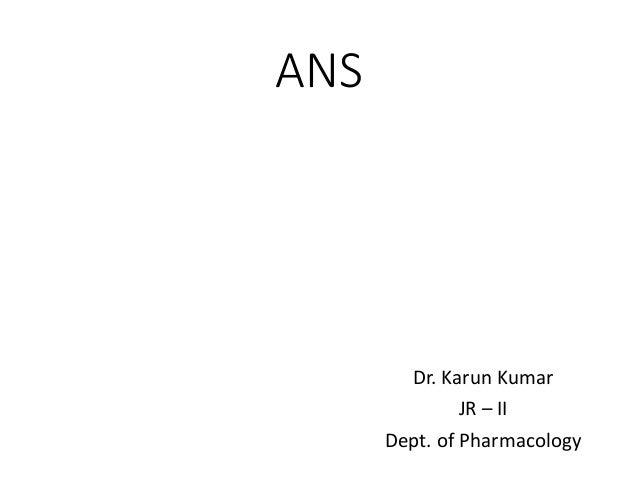 ANS Dr. Karun Kumar JR – II Dept. of Pharmacology
