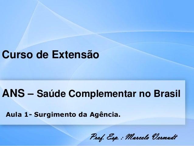 Curso de ExtensãoANS – Saúde Complementar no BrasilAula 1- Surgimento da Agência.Prof. Esp. : Marcelo Vermudt