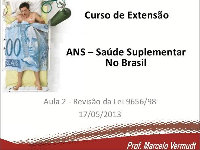 Curso de ExtensãoAula 2 - Revisão da Lei 9656/9817/05/2013ANS – Saúde SuplementarNo Brasil