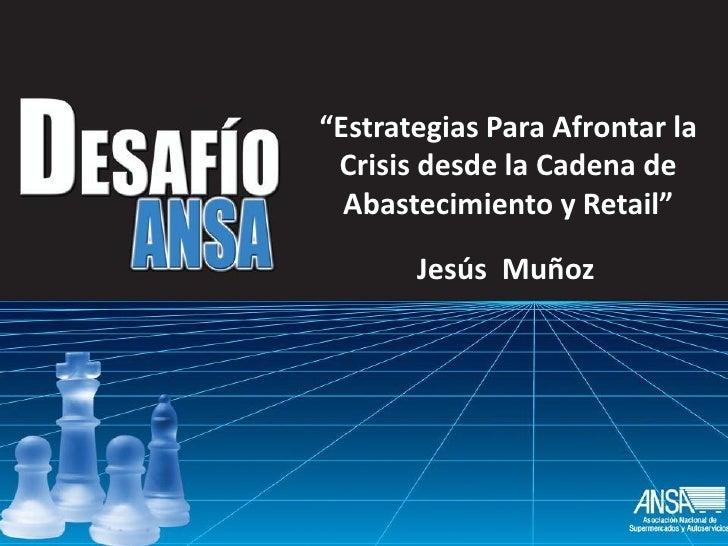 """""""Estrategias Para Afrontar la  Crisis desde la Cadena de   Abastecimiento y Retail""""        Jesús Muñoz"""