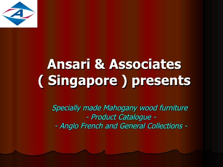 Ansari & Associates ( Singapore ) presents Specially made Mahogany wood furniture  - Product Catalogue - - Anglo French an...