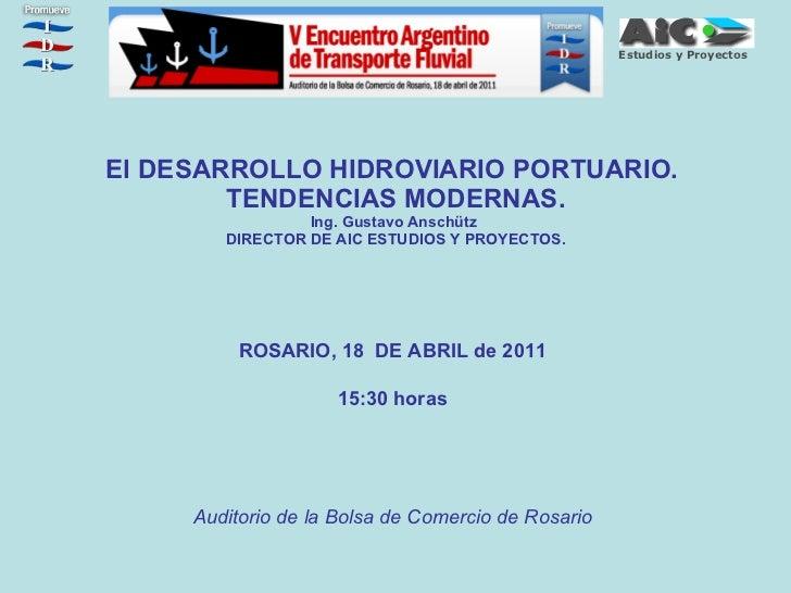 El DESARROLLO HIDROVIARIO PORTUARIO.  TENDENCIAS MODERNAS. Ing. Gustavo Anschütz  DIRECTOR DE AIC ESTUDIOS Y PROYECTOS. RO...
